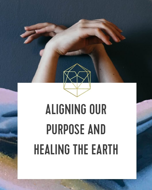 Aligning Our Purpose and Healing The Earth